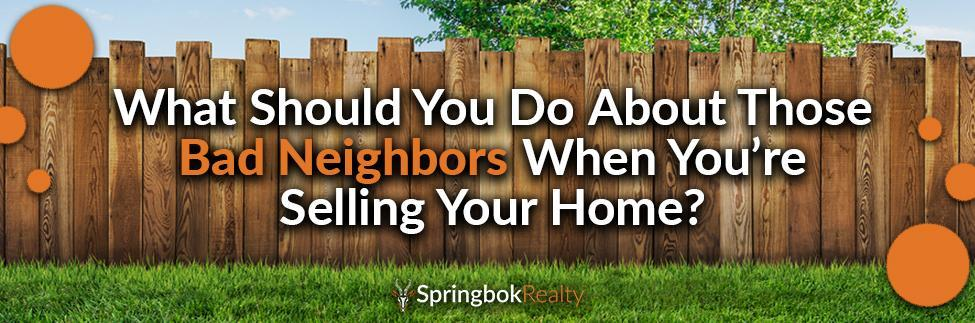 What to when selling your home wit bad neighbors